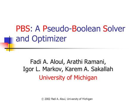 © 2002 Fadi A. Aloul, University of Michigan PBS: A Pseudo-Boolean Solver and Optimizer Fadi A. Aloul, Arathi Ramani, Igor L. Markov, Karem A. Sakallah.