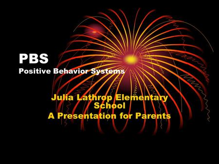 PBS Positive Behavior Systems Julia Lathrop Elementary School A Presentation for Parents.