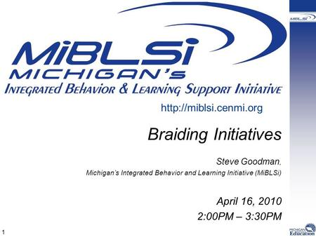 Braiding Initiatives Steve Goodman, Michigan's Integrated Behavior and Learning Initiative (MiBLSi) April 16, 2010 2:00PM – 3:30PM