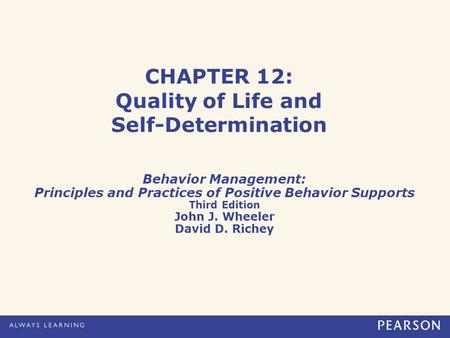 CHAPTER 12: Quality of Life and Self-Determination Behavior Management: Principles and Practices of Positive Behavior Supports Third Edition John J. Wheeler.