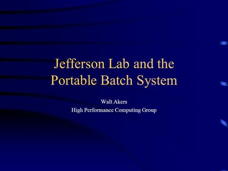 Jefferson Lab and the Portable Batch System Walt Akers High Performance Computing Group.