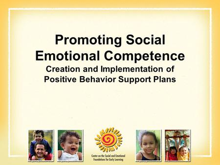 Promoting Social Emotional Competence Creation and Implementation of Positive Behavior Support Plans.