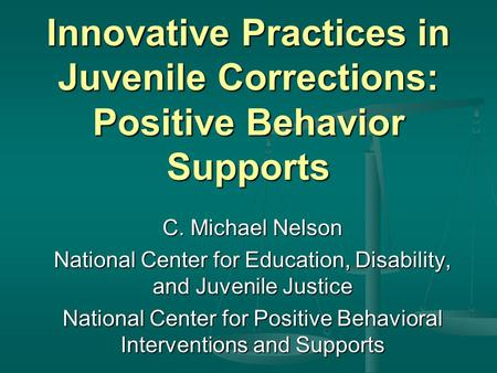 Innovative Practices in Juvenile Corrections: Positive Behavior Supports C. Michael Nelson National Center for Education, Disability, and Juvenile Justice.