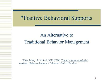 1 *Positive Behavioral Supports An Alternative to Traditional Behavior Management *From Janney, R., & Snell, M.E. (2000). Teachers' guide to inclusive.