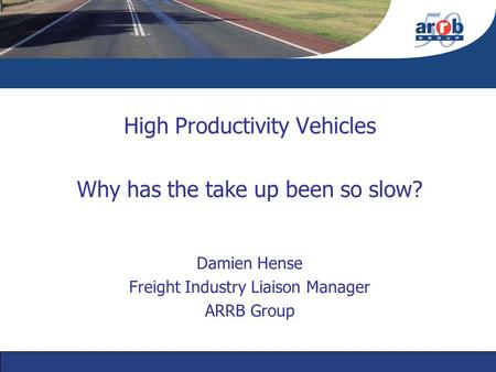 High Productivity Vehicles Why has the take up been so slow? Damien Hense Freight Industry Liaison Manager ARRB Group.
