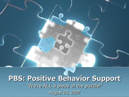 "PBS: Positive Behavior Support ""We're ALL a piece of the puzzle!"" August 23, 2007 ""We're ALL a piece of the puzzle!"" August 23, 2007."