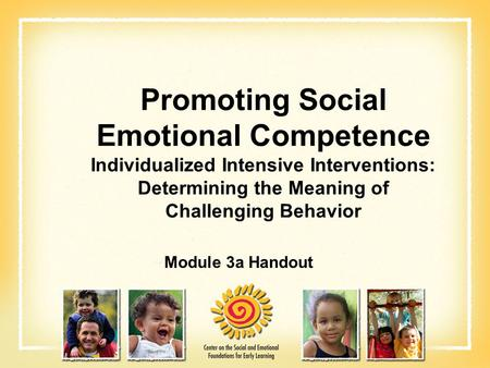 Promoting Social Emotional Competence Individualized Intensive Interventions: Determining the Meaning of Challenging Behavior Module 3a Handout.