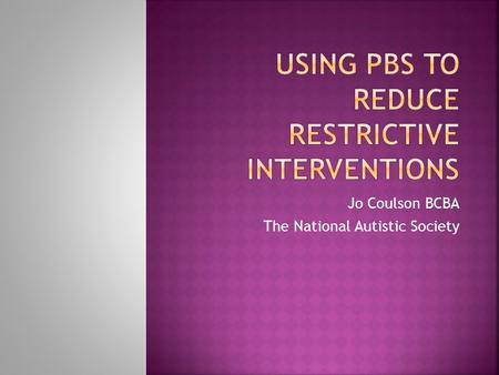 Jo Coulson BCBA The National Autistic Society.  What is PBS  Nancy  History  functional assessment  Interventions  Outcome  ABC analysis and interventions.