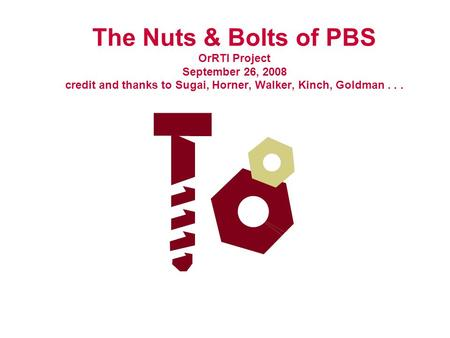 The Nuts & Bolts of PBS OrRTI Project September 26, 2008 credit and thanks to Sugai, Horner, Walker, Kinch, Goldman...