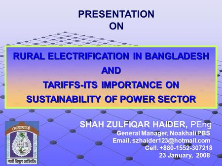 RURAL ELECTRIFICATION IN BANGLADESH AND TARIFFS-ITS IMPORTANCE ON SUSTAINABILITY OF POWER SECTOR SHAH ZULFIQAR HAIDER, PEng General Manager, Noakhali PBS.
