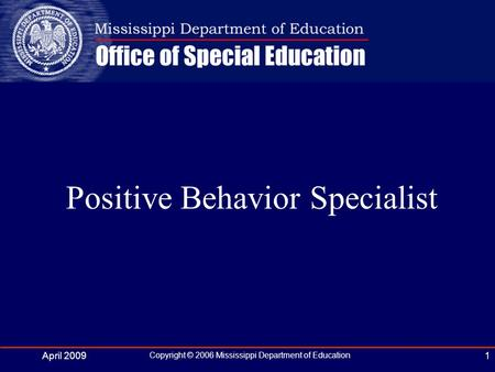 April 2009 Copyright © 2006 Mississippi Department of Education 1 Positive Behavior Specialist.
