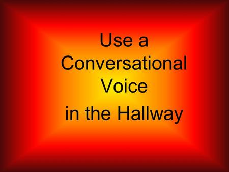 Use a Conversational Voice in the Hallway. Using a conversational voice means to be quiet and not being extremely loud or obnoxious. When walking in the.