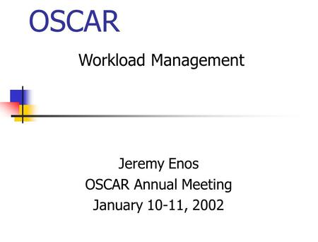 OSCAR Jeremy Enos OSCAR Annual Meeting January 10-11, 2002 Workload Management.
