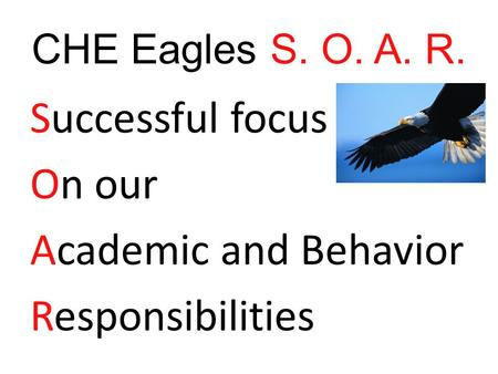 CHE Eagles S. O. A. R. Successful focus On our Academic and Behavior Responsibilities.