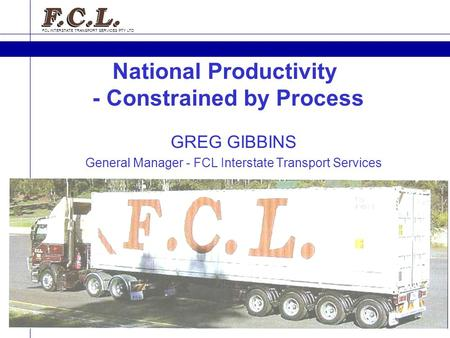 FCL INTERSTATE TRANSPORT SERVICES PTY LTD GREG GIBBINS General Manager - FCL Interstate Transport Services National Productivity - Constrained by Process.