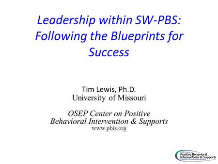 Leadership within SW-PBS: Following the Blueprints for Success Tim Lewis, Ph.D. University of Missouri OSEP Center on Positive Behavioral Intervention.