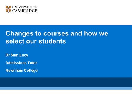 Changes to courses and how we select our students Dr Sam Lucy Admissions Tutor Newnham College.