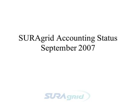 SURAgrid Accounting Status September 2007. Accounting WG - Phase 1 Call for a working group at SURAgrid All-Hands March 07, to develop (at least) a.
