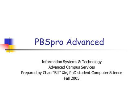 "PBSpro Advanced Information Systems & Technology Advanced Campus Services Prepared by Chao ""Bill"" Xie, PhD student Computer Science Fall 2005."