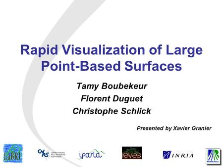 Rapid Visualization of Large Point-Based Surfaces Tamy Boubekeur Florent Duguet Christophe Schlick Presented by Xavier Granier.