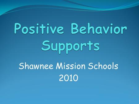Shawnee Mission Schools 2010. Outcomes for Today Basic Knowledge of Positive Behavior Supports The Role of the PBS Team PBS Training System and Timeline.