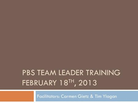 PBS TEAM LEADER TRAINING FEBRUARY 18 TH, 2013 Facilitators: Carmen Gietz & Tim Ylagan.