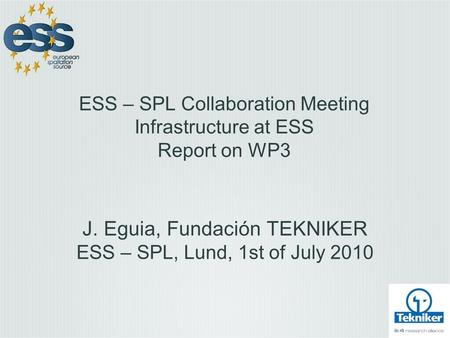 ESS – SPL Collaboration Meeting Infrastructure at ESS Report on WP3 J. Eguia, Fundación TEKNIKER ESS – SPL, Lund, 1st of July 2010.