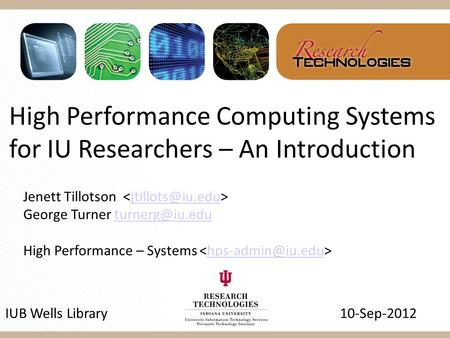 High Performance Computing Systems for IU Researchers – An Introduction IUB Wells Library 10-Sep-2012 Jenett Tillotson George Turner