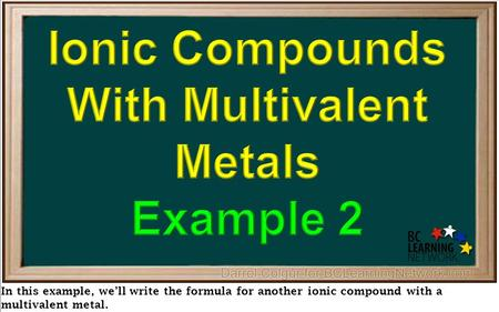 In this example, we'll write the formula for another ionic compound with a multivalent metal.
