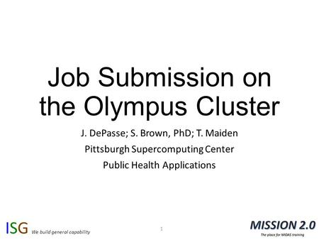 ISG We build general capability Job Submission on the Olympus Cluster J. DePasse; S. Brown, PhD; T. Maiden Pittsburgh Supercomputing Center Public Health.