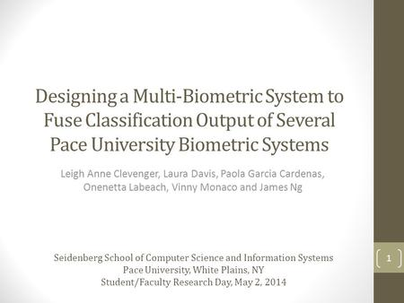Designing a Multi-Biometric System to Fuse Classification Output of Several Pace University Biometric Systems Leigh Anne Clevenger, Laura Davis, Paola.