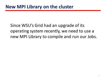 New MPI Library on the cluster Since WSU's Grid had an upgrade of its operating system recently, we need to use a new MPI Library to compile and run our.