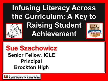 Infusing Literacy Across the Curriculum: A Key to Raising Student Achievement Sue Szachowicz Senior Fellow, ICLE Principal Brockton High.