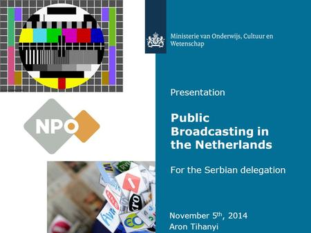 Presentation Public Broadcasting in the Netherlands For the Serbian delegation November 5 th, 2014 Aron Tihanyi.