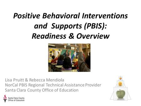 Positive Behavioral Interventions and Supports (PBIS): Readiness & Overview Lisa Pruitt & Rebecca Mendiola NorCal PBIS Regional Technical Assistance Provider.