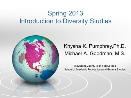 Spring 2013 Introduction to Diversity Studies Khyana K. Pumphrey,Ph.D. Michael A. Goodman, M.S. Waukesha County Technical College School of Academic Foundations.