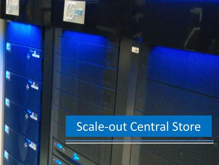 Scale-out Central Store. Conventional Storage Verses Scale Out Clustered Storage Conventional Storage Scale Out Clustered Storage Faster……………………………………………….