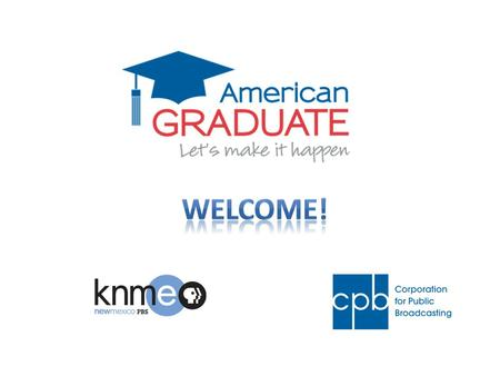 Agenda Welcome and American Graduate Overview Introductions Goals of our meeting today American Graduate and the Education Landscape Our Partner Network.
