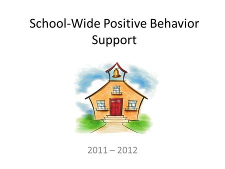 School-Wide Positive Behavior Support 2011 – 2012.