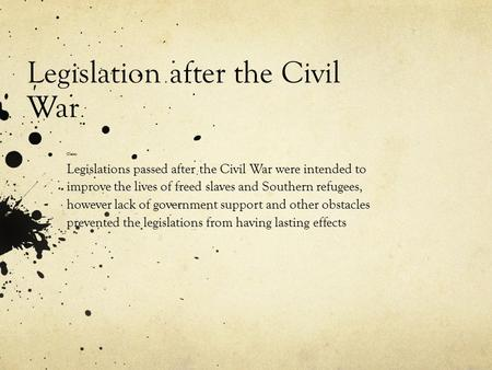 Legislation after the Civil War Claim: Legislations passed after the Civil War were intended to improve the lives of freed slaves and Southern refugees,