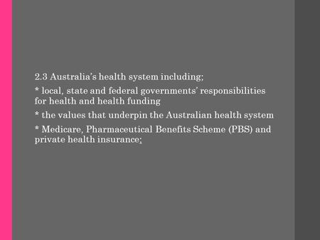 2.3 Australia's health system including; * local, state and federal governments' responsibilities for health and health funding * the values that underpin.