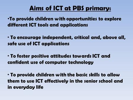 To provide children with opportunities to explore different ICT tools and applications · To encourage independent, critical and, above all, safe use of.