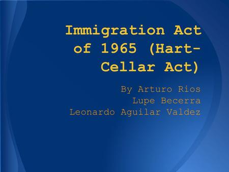 Immigration Act of 1965 (Hart- Cellar Act) By Arturo Rios Lupe Becerra Leonardo Aguilar Valdez.
