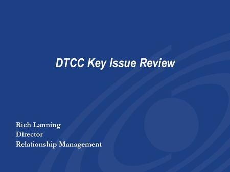 DTCC Key Issue Review Rich Lanning Director Relationship Management Rich Lanning Director Relationship Management.