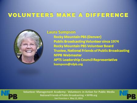 Volunteer Management Academy: Volunteers in Action for Public Media National Friends of Public Broadcasting NFPB.org San Francisco May 12, 2014 Laura Sampson.