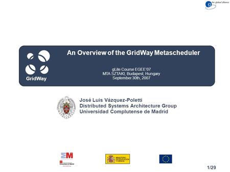 Congreso Cuidad, Spain May 15, 2007 GridWay 1/29 gLite Course EGEE'07 MTA SZTAKI, Budapest, Hungary September 30th, 2007 An Overview of the GridWay Metascheduler.