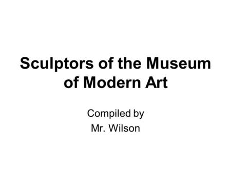 Sculptors of the Museum of Modern Art Compiled by Mr. Wilson.