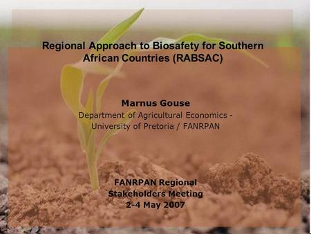Regional Approach to Biosafety for Southern African Countries (RABSAC) Marnus Gouse Department of Agricultural Economics - University of Pretoria / FANRPAN.