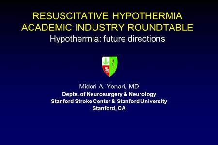 RESUSCITATIVE HYPOTHERMIA ACADEMIC INDUSTRY ROUNDTABLE Hypothermia: future directions Midori A. Yenari, MD Depts. of Neurosurgery & Neurology Stanford.