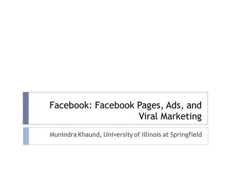 Facebook: Facebook Pages, Ads, and Viral Marketing Munindra Khaund, University of Illinois at Springfield.